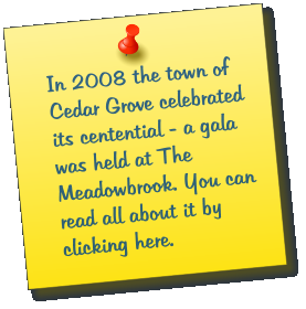 In 2008 the town of Cedar Grove celebrated its centential - a gala was held at The Meadowbrook. You can read all about it by clicking here.